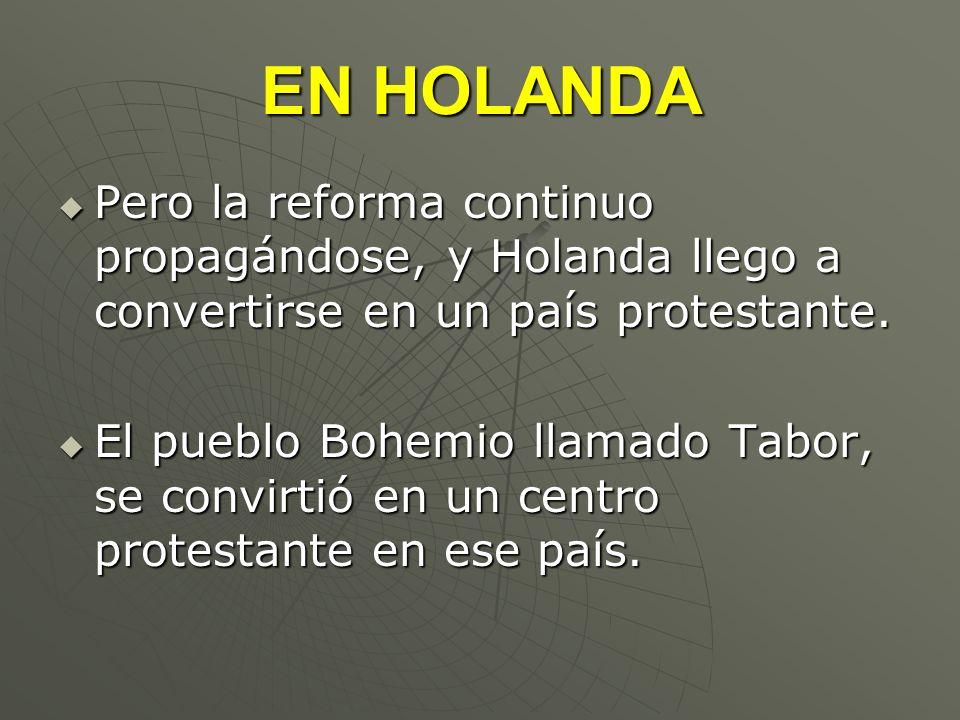 EN HOLANDA Pero la reforma continuo propagándose, y Holanda llego a convertirse en un país protestante. Pero la reforma continuo propagándose, y Holan