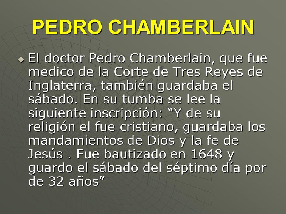 PEDRO CHAMBERLAIN El doctor Pedro Chamberlain, que fue medico de la Corte de Tres Reyes de Inglaterra, también guardaba el sábado. En su tumba se lee