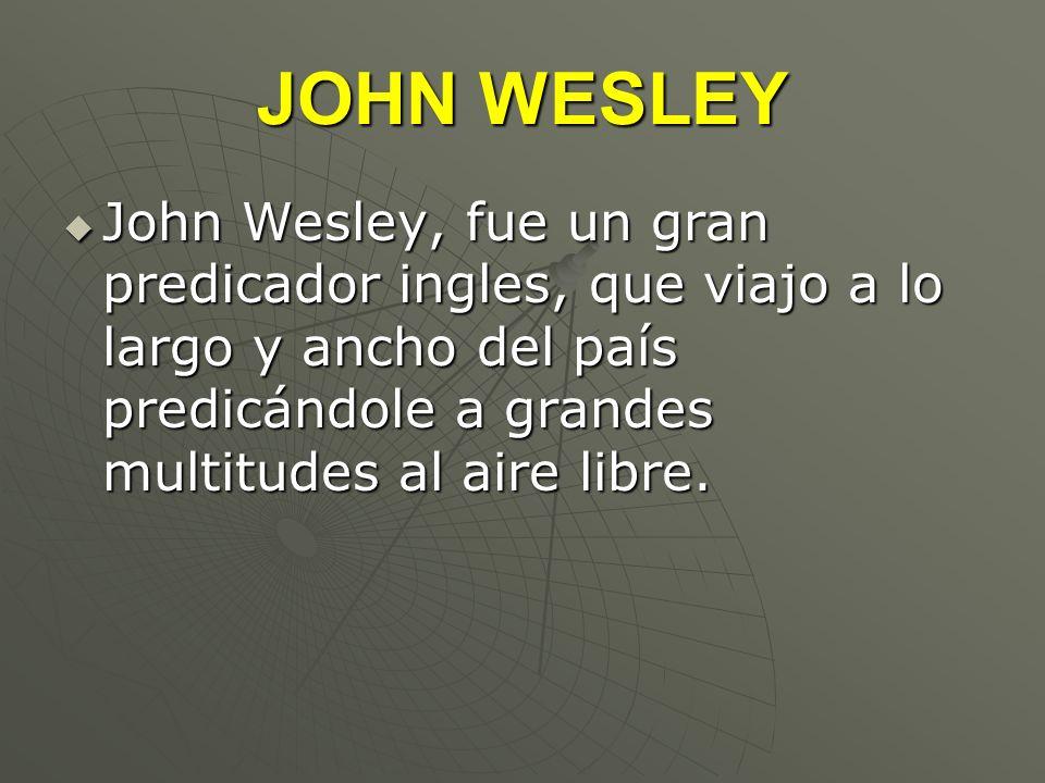 JOHN WESLEY John Wesley, fue un gran predicador ingles, que viajo a lo largo y ancho del país predicándole a grandes multitudes al aire libre. John We