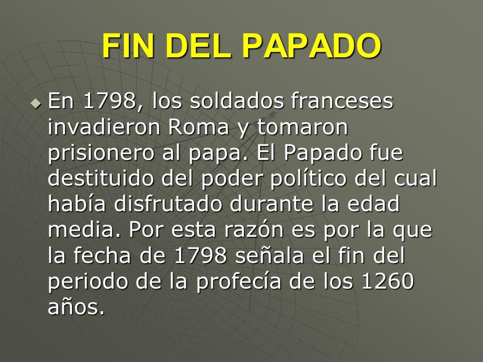 FIN DEL PAPADO En 1798, los soldados franceses invadieron Roma y tomaron prisionero al papa. El Papado fue destituido del poder político del cual habí