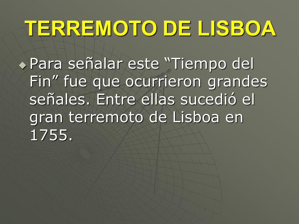 TERREMOTO DE LISBOA Para señalar este Tiempo del Fin fue que ocurrieron grandes señales. Entre ellas sucedió el gran terremoto de Lisboa en 1755. Para