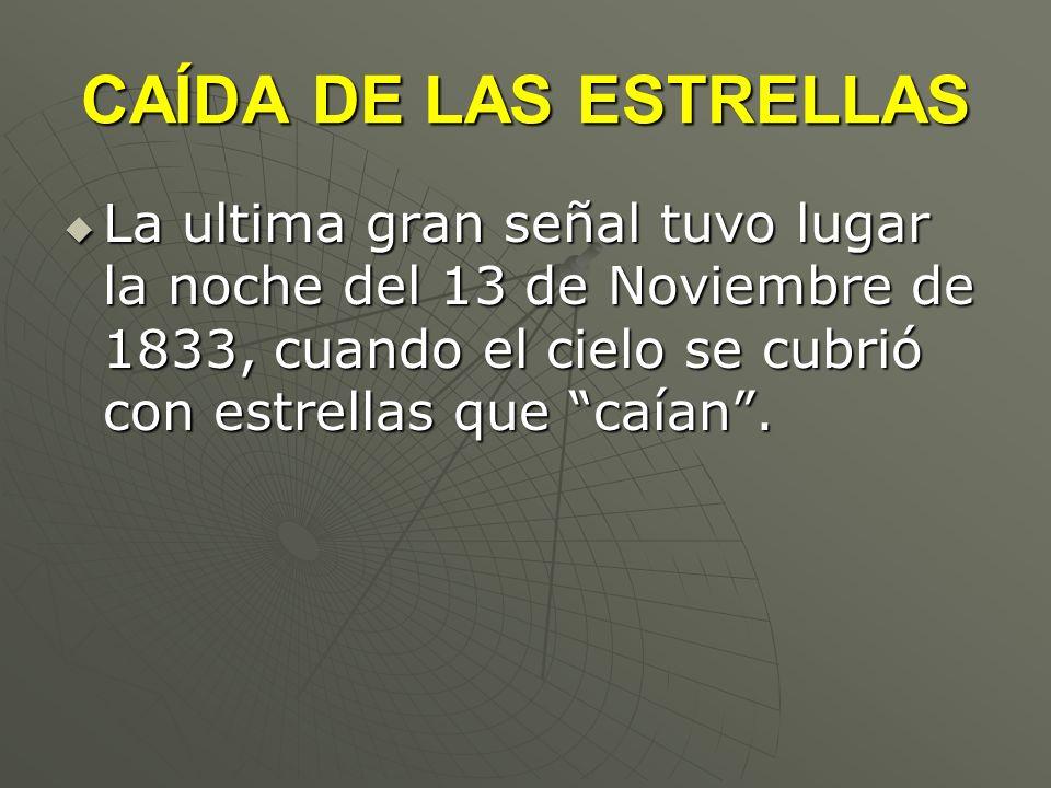 CAÍDA DE LAS ESTRELLAS La ultima gran señal tuvo lugar la noche del 13 de Noviembre de 1833, cuando el cielo se cubrió con estrellas que caían. La ult