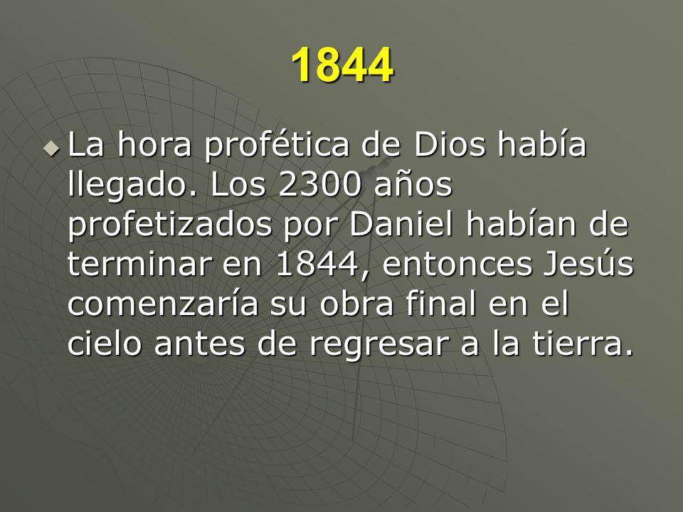 1844 La hora profética de Dios había llegado. Los 2300 años profetizados por Daniel habían de terminar en 1844, entonces Jesús comenzaría su obra fina