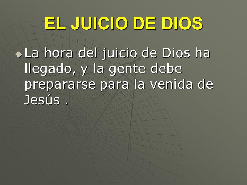 EL JUICIO DE DIOS La hora del juicio de Dios ha llegado, y la gente debe prepararse para la venida de Jesús. La hora del juicio de Dios ha llegado, y