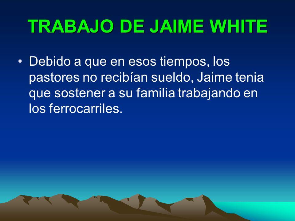 TRABAJO DE JAIME WHITE Debido a que en esos tiempos, los pastores no recibían sueldo, Jaime tenia que sostener a su familia trabajando en los ferrocar