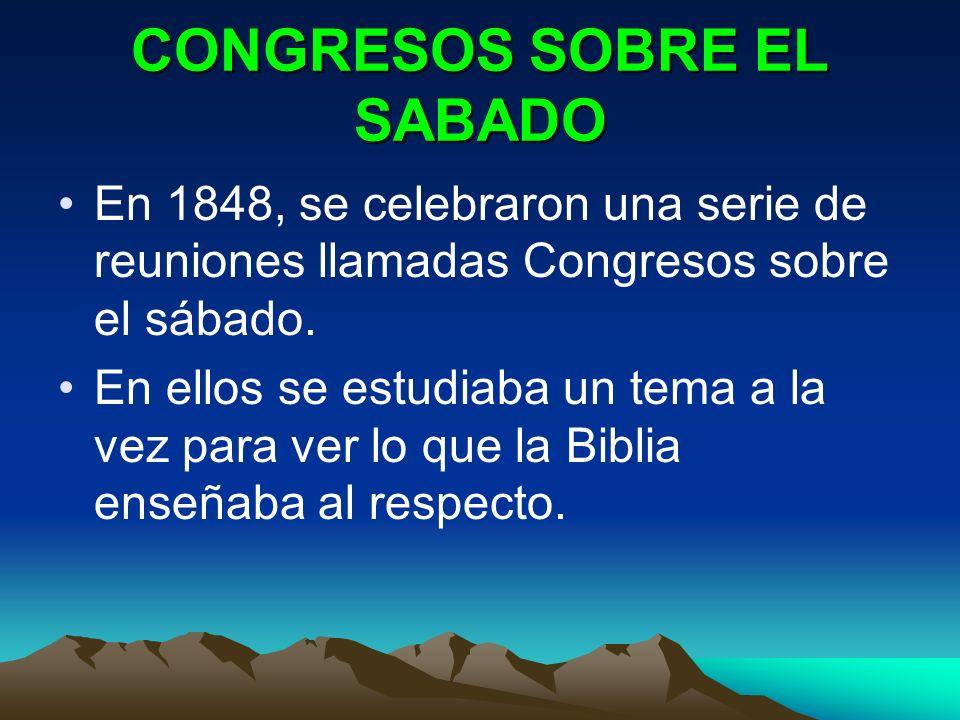 CONGRESOS SOBRE EL SABADO En 1848, se celebraron una serie de reuniones llamadas Congresos sobre el sábado. En ellos se estudiaba un tema a la vez par