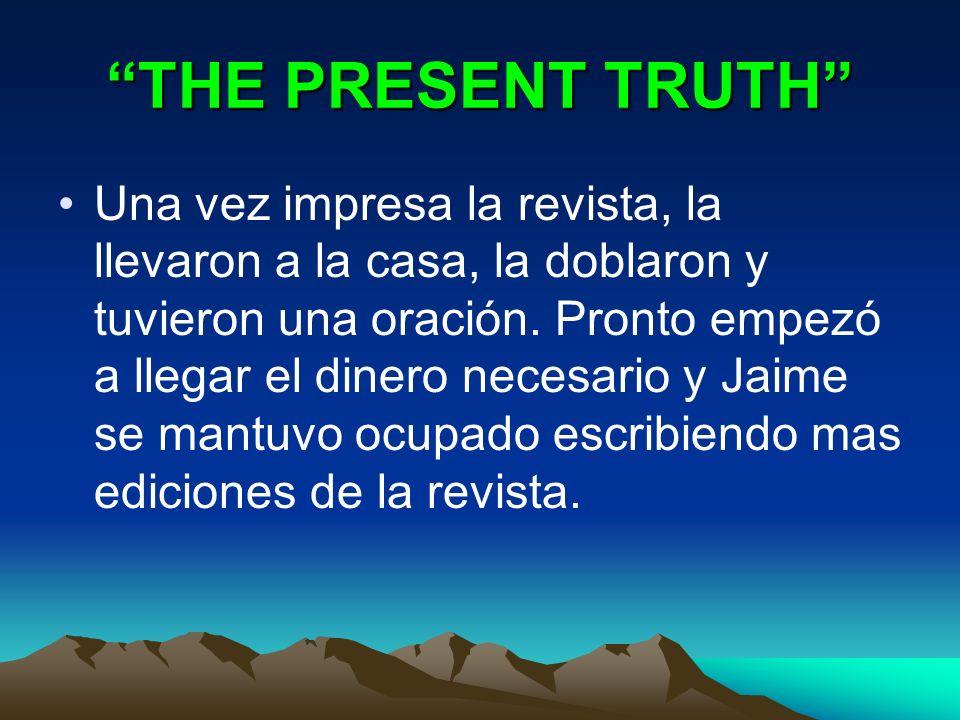 THE PRESENT TRUTH Una vez impresa la revista, la llevaron a la casa, la doblaron y tuvieron una oración. Pronto empezó a llegar el dinero necesario y