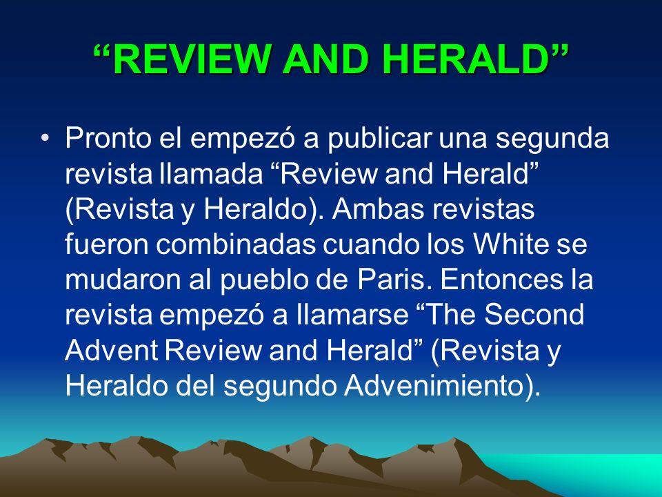 REVIEW AND HERALD Pronto el empezó a publicar una segunda revista llamada Review and Herald (Revista y Heraldo). Ambas revistas fueron combinadas cuan