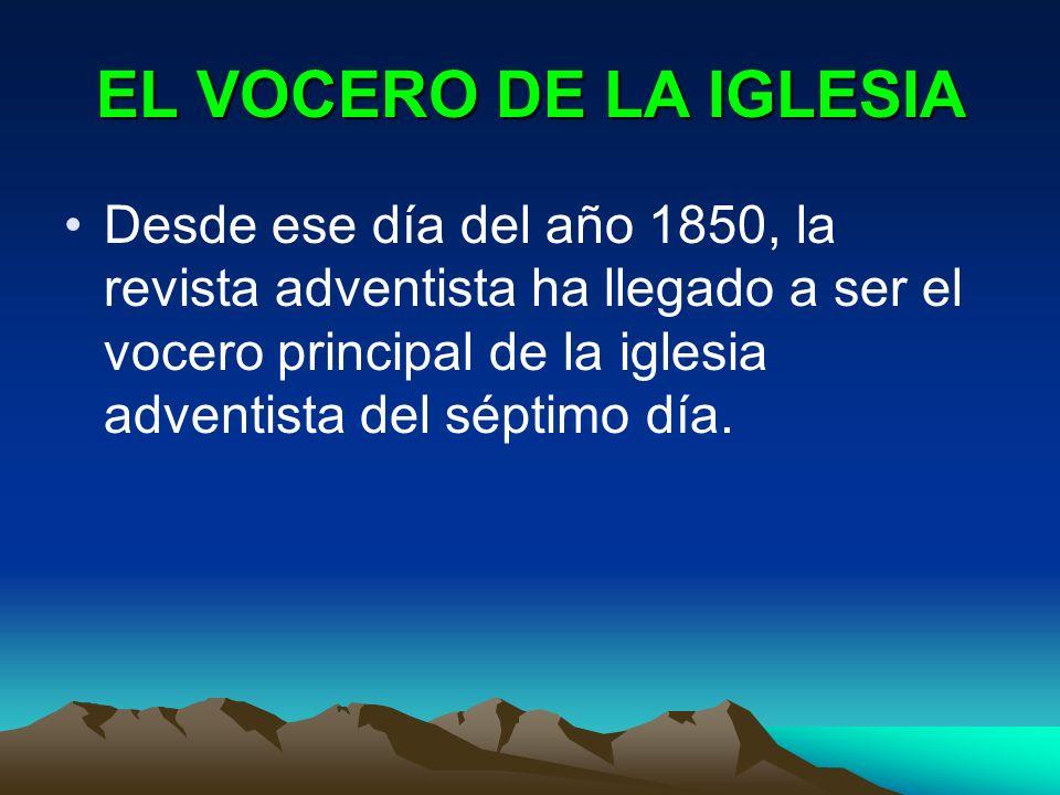 EL VOCERO DE LA IGLESIA Desde ese día del año 1850, la revista adventista ha llegado a ser el vocero principal de la iglesia adventista del séptimo dí