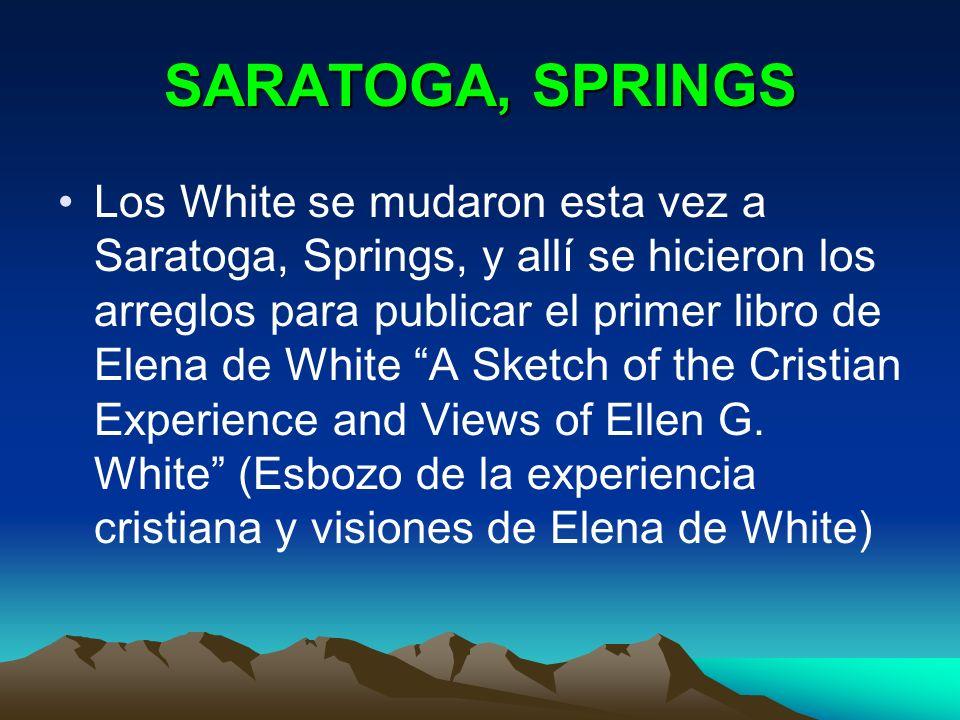 SARATOGA, SPRINGS Los White se mudaron esta vez a Saratoga, Springs, y allí se hicieron los arreglos para publicar el primer libro de Elena de White A