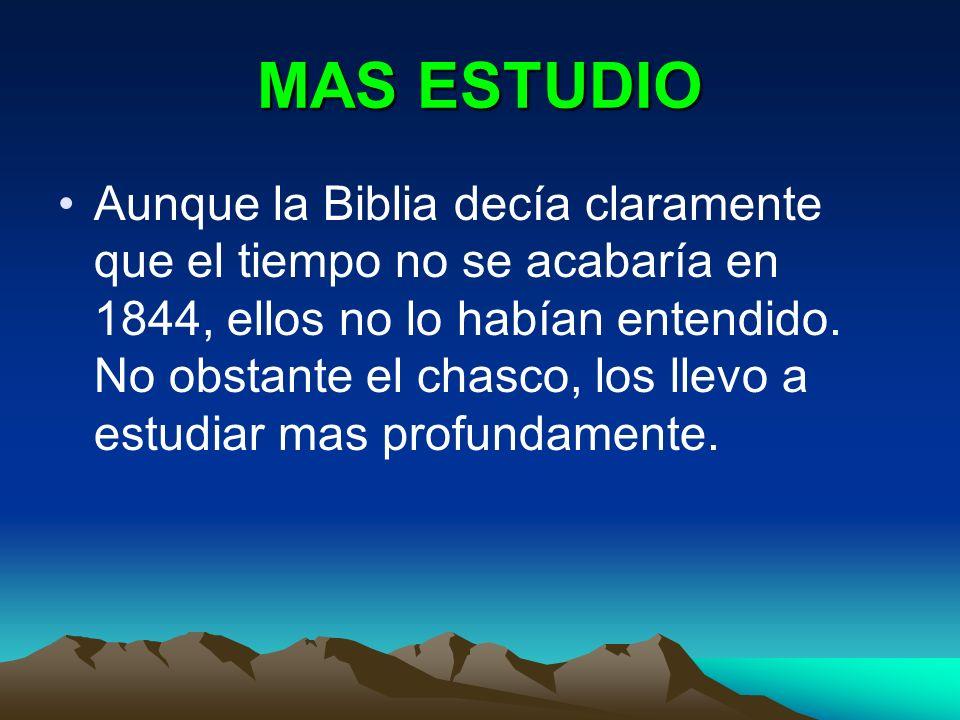 MAS ESTUDIO Aunque la Biblia decía claramente que el tiempo no se acabaría en 1844, ellos no lo habían entendido. No obstante el chasco, los llevo a e