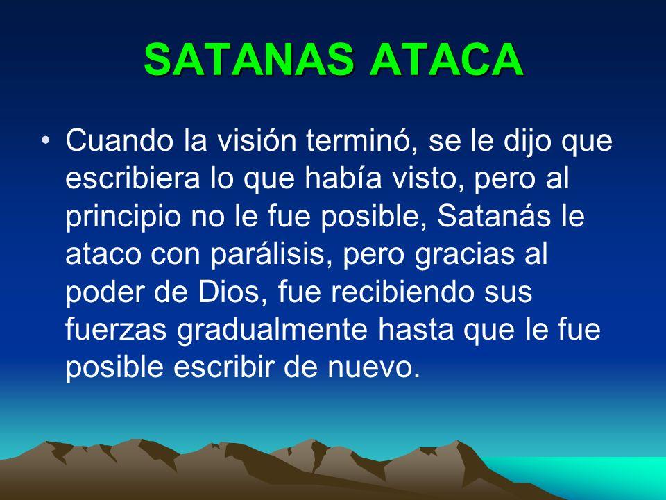 SATANAS ATACA Cuando la visión terminó, se le dijo que escribiera lo que había visto, pero al principio no le fue posible, Satanás le ataco con paráli