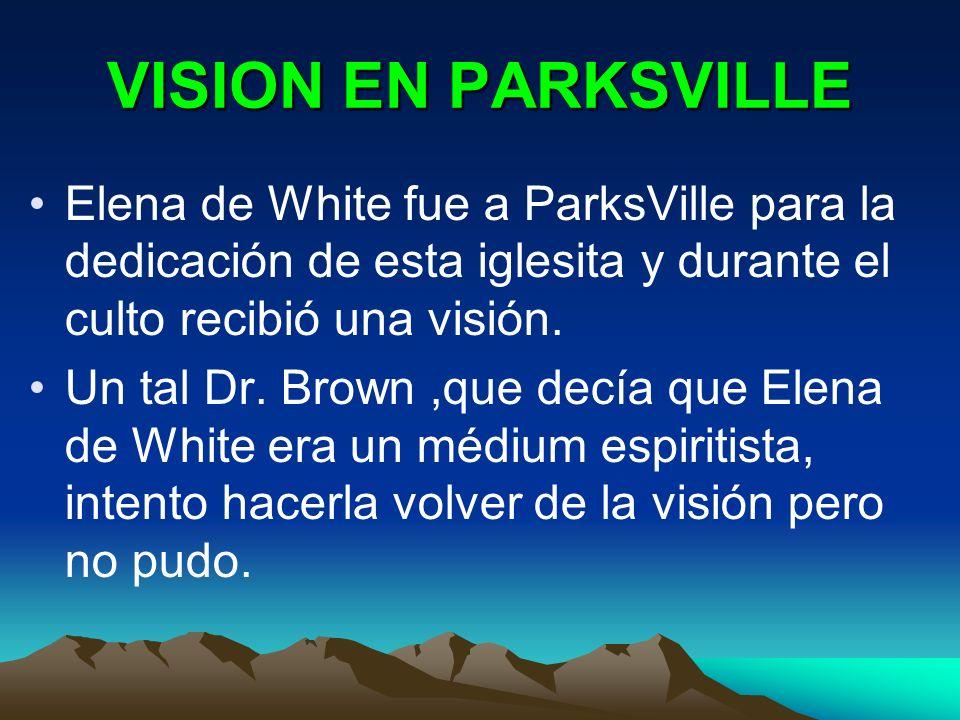 VISION EN PARKSVILLE Elena de White fue a ParksVille para la dedicación de esta iglesita y durante el culto recibió una visión. Un tal Dr. Brown,que d