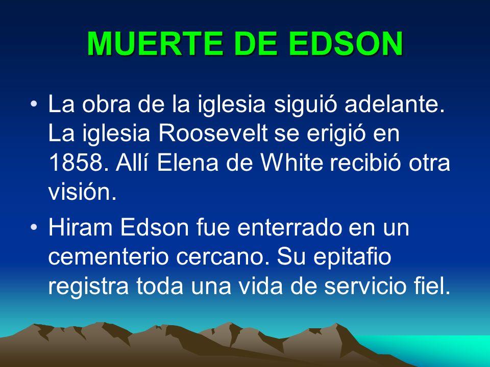 MUERTE DE EDSON La obra de la iglesia siguió adelante. La iglesia Roosevelt se erigió en 1858. Allí Elena de White recibió otra visión. Hiram Edson fu