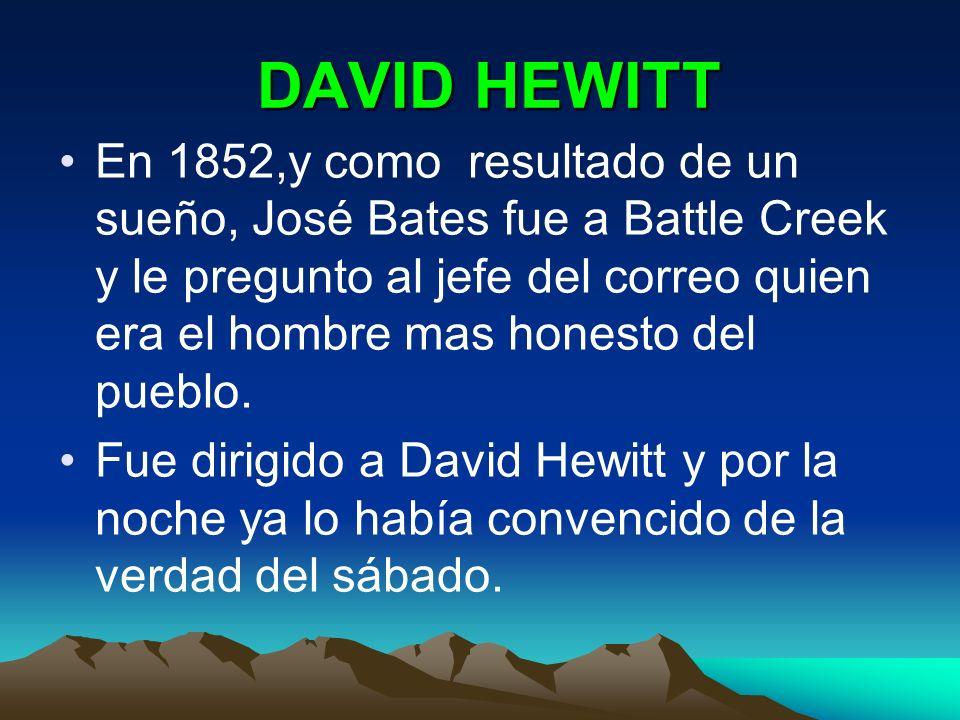 DAVID HEWITT DAVID HEWITT En 1852,y como resultado de un sueño, José Bates fue a Battle Creek y le pregunto al jefe del correo quien era el hombre mas