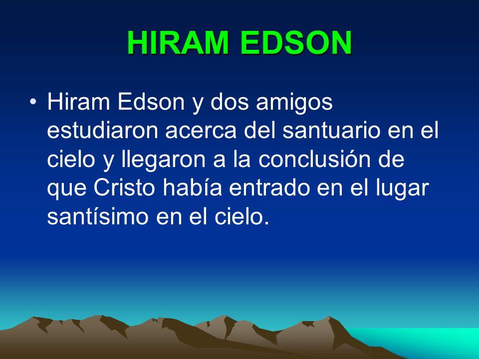 HIRAM EDSON Hiram Edson y dos amigos estudiaron acerca del santuario en el cielo y llegaron a la conclusión de que Cristo había entrado en el lugar sa