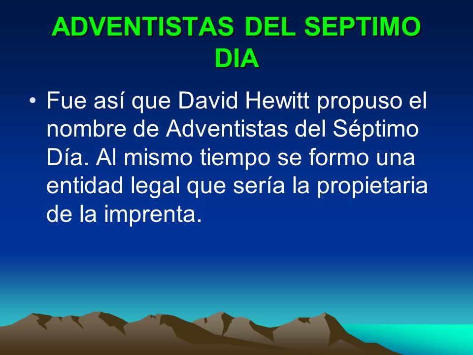 ADVENTISTAS DEL SEPTIMO DIA Fue así que David Hewitt propuso el nombre de Adventistas del Séptimo Día. Al mismo tiempo se formo una entidad legal que