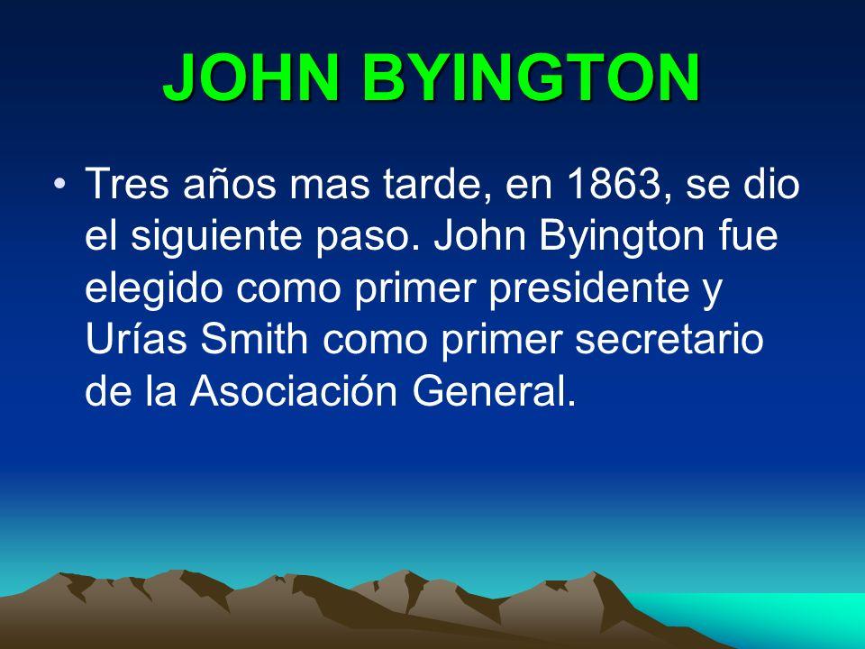 JOHN BYINGTON Tres años mas tarde, en 1863, se dio el siguiente paso. John Byington fue elegido como primer presidente y Urías Smith como primer secre