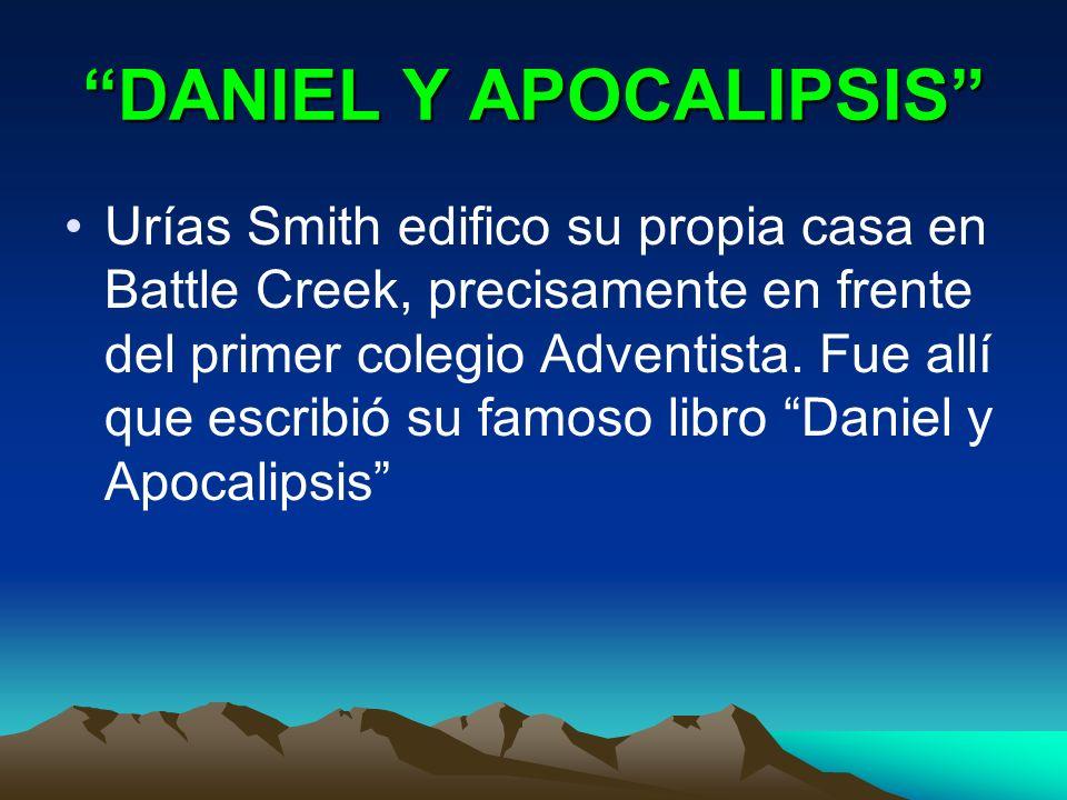 DANIEL Y APOCALIPSIS Urías Smith edifico su propia casa en Battle Creek, precisamente en frente del primer colegio Adventista. Fue allí que escribió s