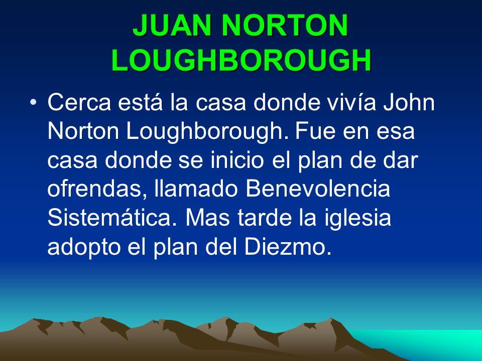 JUAN NORTON LOUGHBOROUGH Cerca está la casa donde vivía John Norton Loughborough. Fue en esa casa donde se inicio el plan de dar ofrendas, llamado Ben
