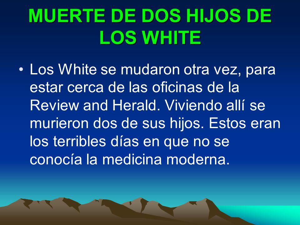 MUERTE DE DOS HIJOS DE LOS WHITE Los White se mudaron otra vez, para estar cerca de las oficinas de la Review and Herald. Viviendo allí se murieron do