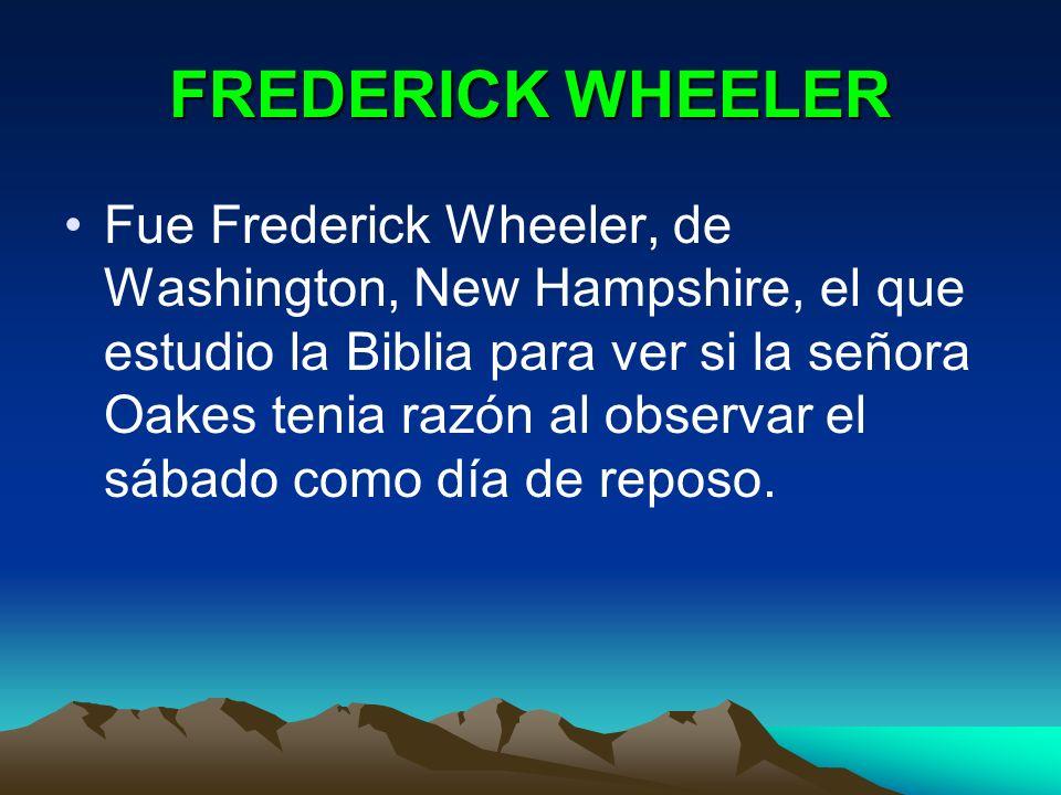 FREDERICK WHEELER Fue Frederick Wheeler, de Washington, New Hampshire, el que estudio la Biblia para ver si la señora Oakes tenia razón al observar el