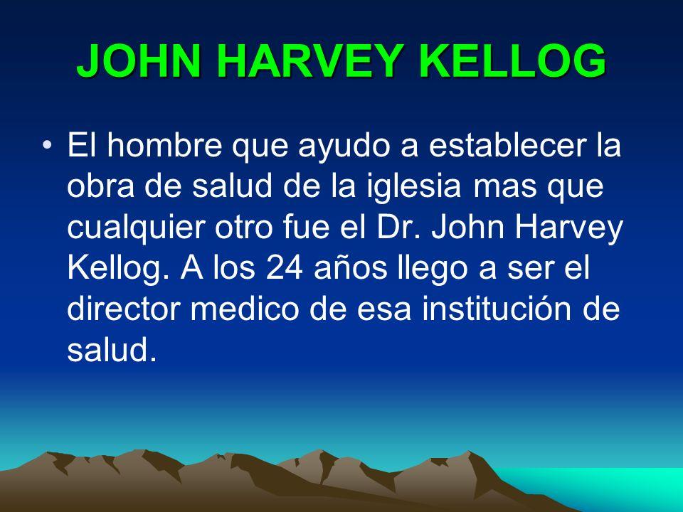 JOHN HARVEY KELLOG El hombre que ayudo a establecer la obra de salud de la iglesia mas que cualquier otro fue el Dr. John Harvey Kellog. A los 24 años