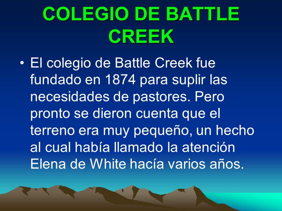 COLEGIO DE BATTLE CREEK El colegio de Battle Creek fue fundado en 1874 para suplir las necesidades de pastores. Pero pronto se dieron cuenta que el te