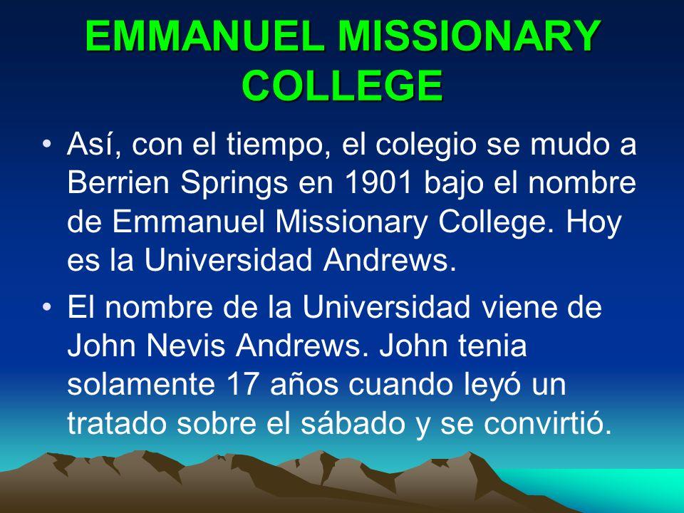 EMMANUEL MISSIONARY COLLEGE Así, con el tiempo, el colegio se mudo a Berrien Springs en 1901 bajo el nombre de Emmanuel Missionary College. Hoy es la
