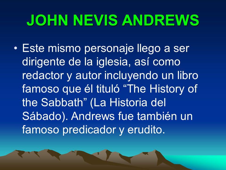 JOHN NEVIS ANDREWS Este mismo personaje llego a ser dirigente de la iglesia, así como redactor y autor incluyendo un libro famoso que él tituló The Hi