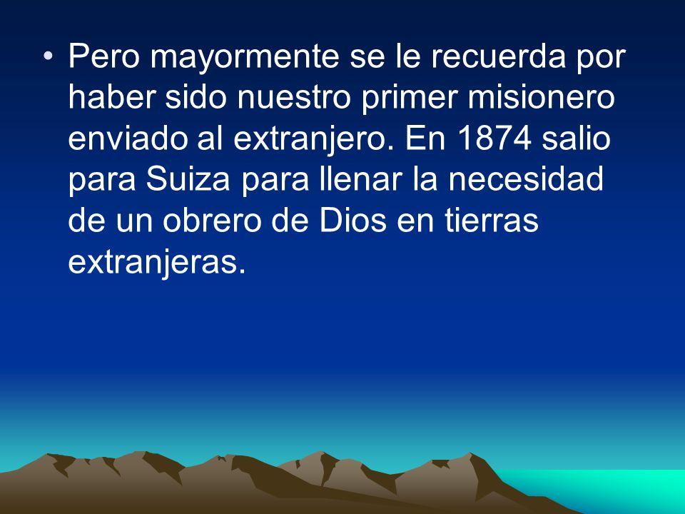 Pero mayormente se le recuerda por haber sido nuestro primer misionero enviado al extranjero. En 1874 salio para Suiza para llenar la necesidad de un