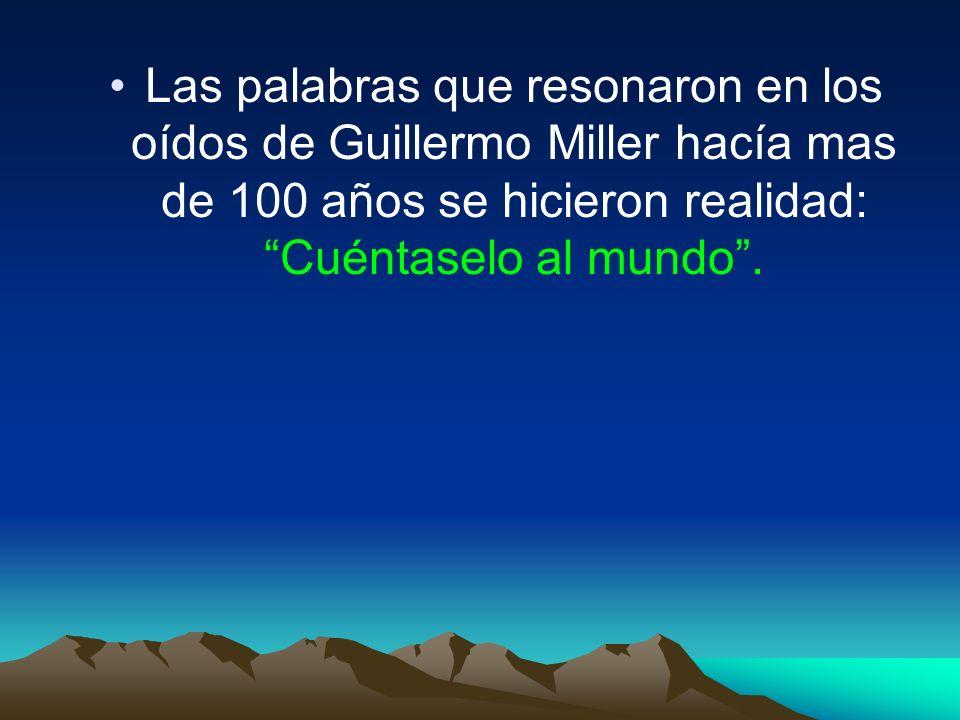 Las palabras que resonaron en los oídos de Guillermo Miller hacía mas de 100 años se hicieron realidad: Cuéntaselo al mundo.
