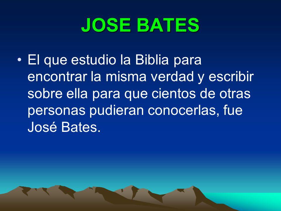 JOSE BATES El que estudio la Biblia para encontrar la misma verdad y escribir sobre ella para que cientos de otras personas pudieran conocerlas, fue J