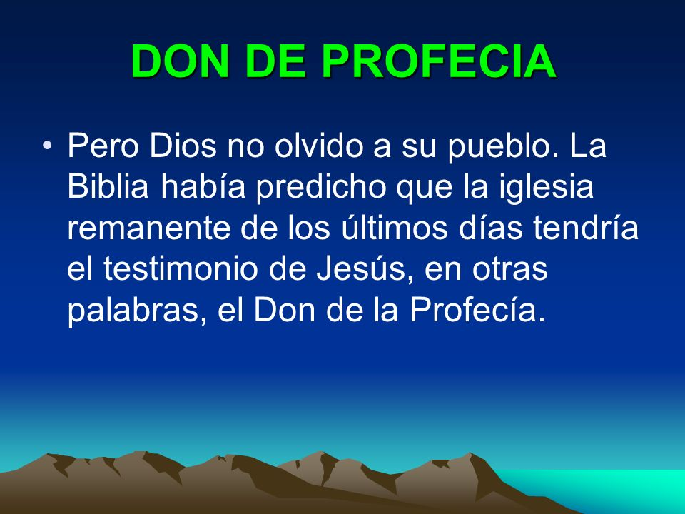DON DE PROFECIA Pero Dios no olvido a su pueblo. La Biblia había predicho que la iglesia remanente de los últimos días tendría el testimonio de Jesús,