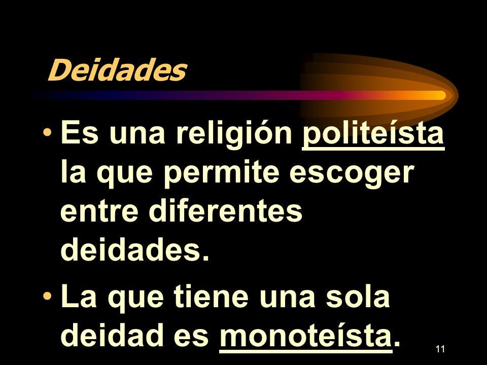11 Deidades Es una religión politeísta la que permite escoger entre diferentes deidades. La que tiene una sola deidad es monoteísta.