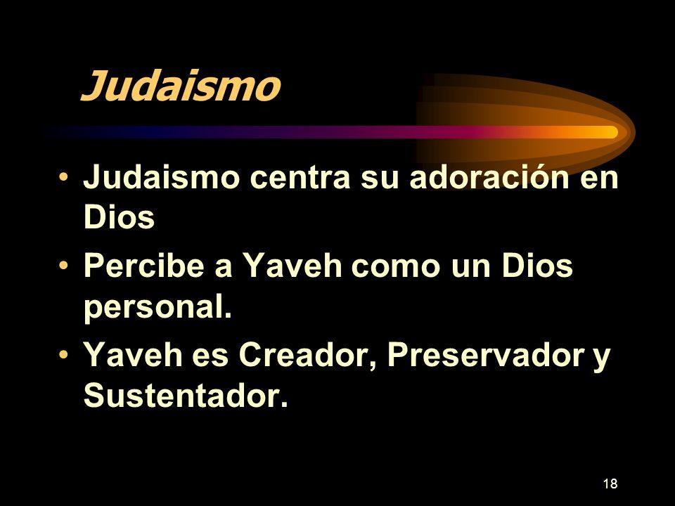 18 Judaismo Judaismo centra su adoración en Dios Percibe a Yaveh como un Dios personal. Yaveh es Creador, Preservador y Sustentador.