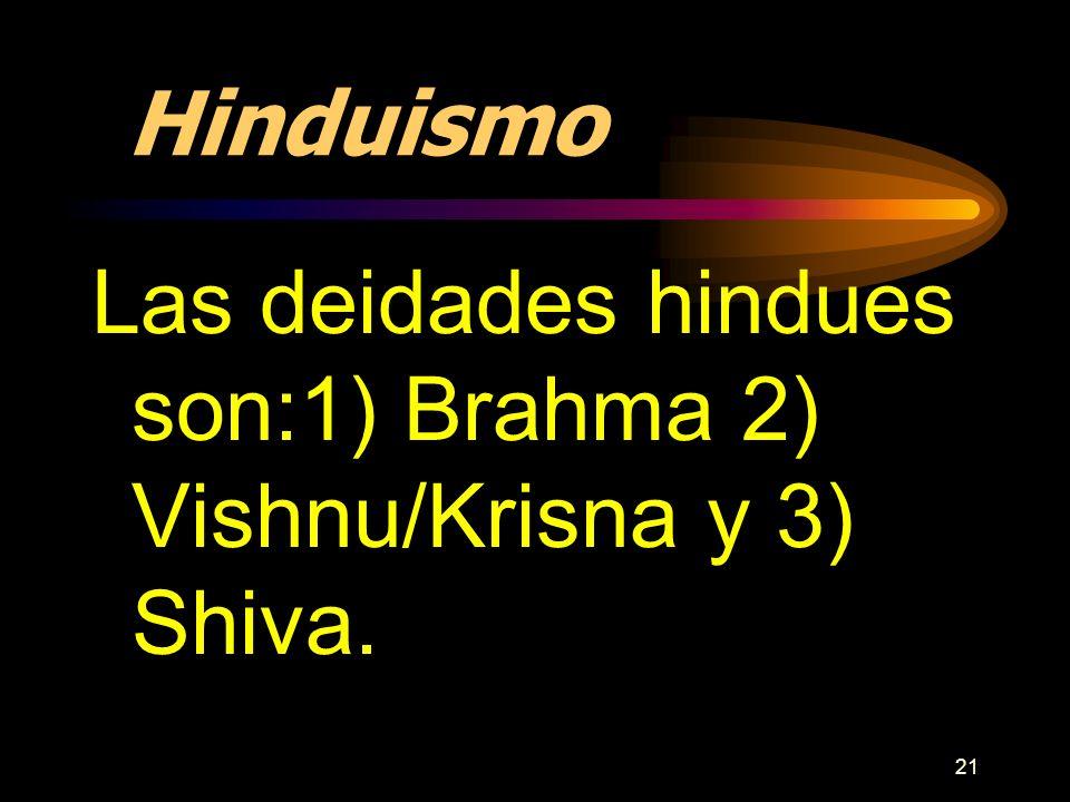 21 Hinduismo Las deidades hindues son:1) Brahma 2) Vishnu/Krisna y 3) Shiva.