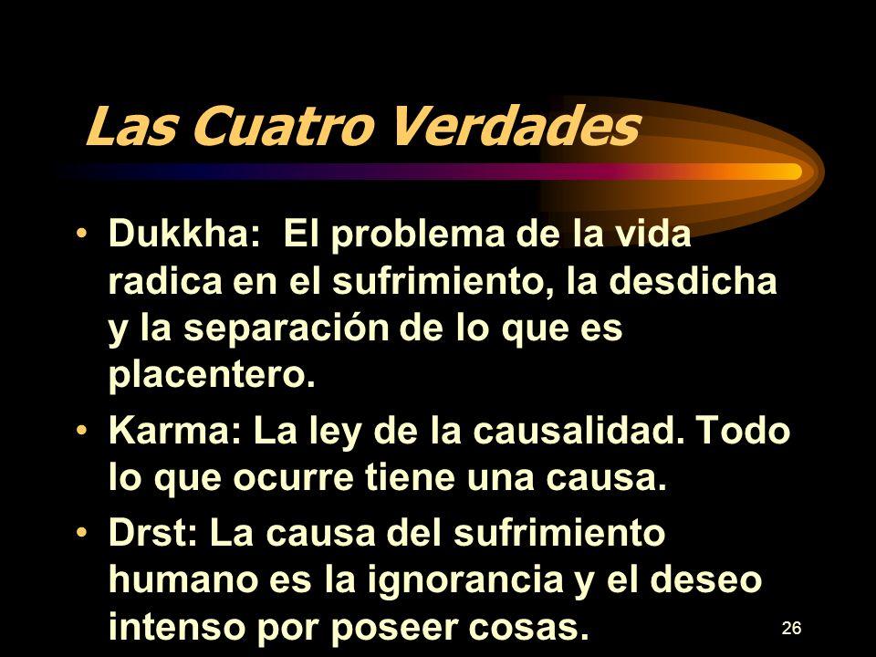 26 Las Cuatro Verdades Dukkha: El problema de la vida radica en el sufrimiento, la desdicha y la separación de lo que es placentero. Karma: La ley de