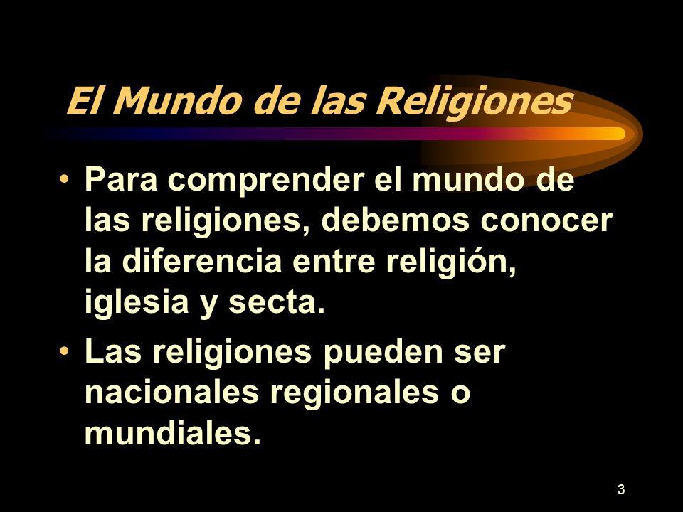 3 El Mundo de las Religiones Para comprender el mundo de las religiones, debemos conocer la diferencia entre religión, iglesia y secta. Las religiones