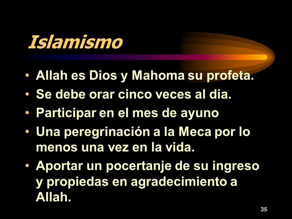 35 Islamismo Allah es Dios y Mahoma su profeta. Se debe orar cinco veces al dia. Participar en el mes de ayuno Una peregrinación a la Meca por lo meno