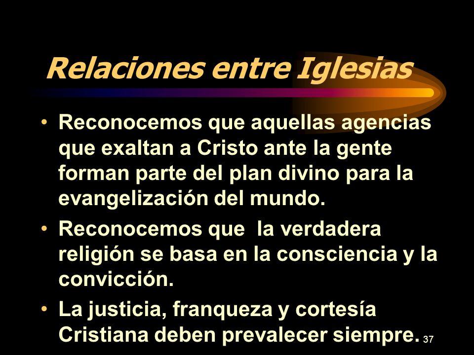 37 Relaciones entre Iglesias Reconocemos que aquellas agencias que exaltan a Cristo ante la gente forman parte del plan divino para la evangelización