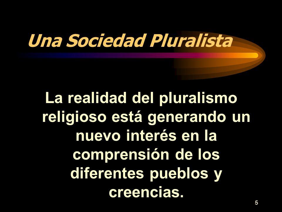 5 Una Sociedad Pluralista La realidad del pluralismo religioso está generando un nuevo interés en la comprensión de los diferentes pueblos y creencias