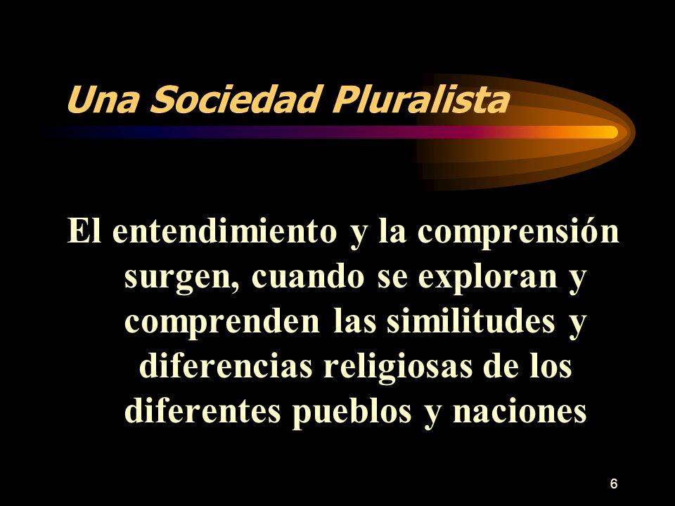 6 Una Sociedad Pluralista El entendimiento y la comprensión surgen, cuando se exploran y comprenden las similitudes y diferencias religiosas de los di