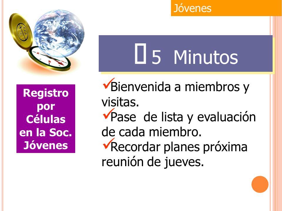 Jóvenes Registro por Células en la Soc. Jóvenes 5 Minutos Bienvenida a miembros y visitas. Pase de lista y evaluación de cada miembro. Recordar planes