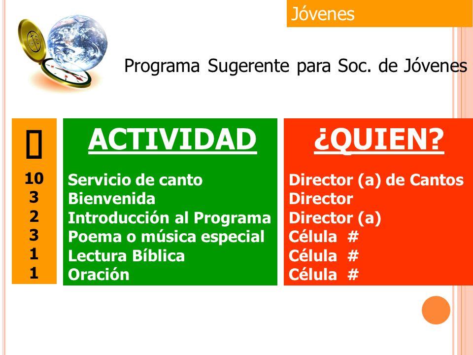 Jóvenes ¿QUIEN? Director (a) de Cantos Director Director (a) Célula # Programa Sugerente para Soc. de Jóvenes 10 3 2 3 1 ACTIVIDAD Servicio de canto B