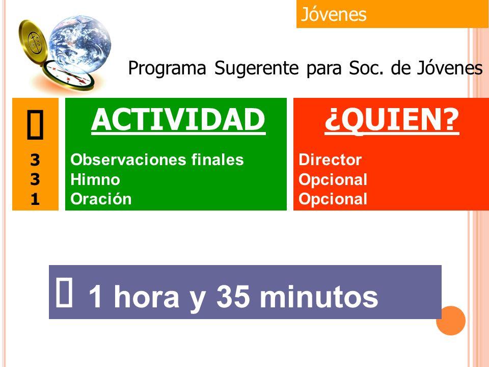 Jóvenes 1 hora y 35 minutos ¿QUIEN? Director Opcional 3 1 ACTIVIDAD Observaciones finales Himno Oración Programa Sugerente para Soc. de Jóvenes
