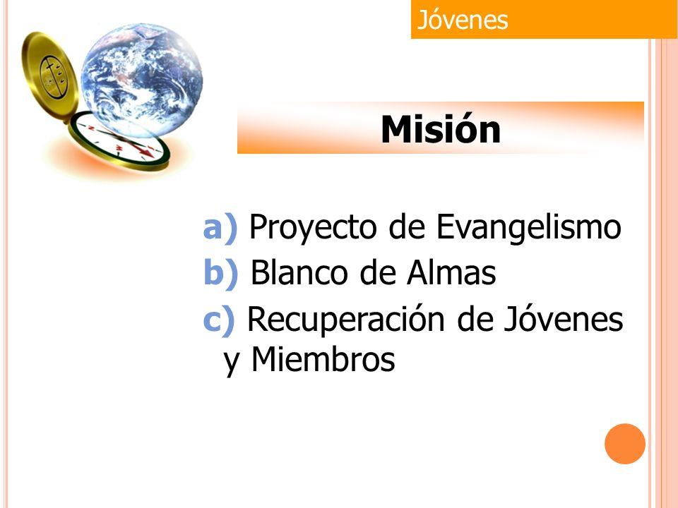 a) Proyecto de Evangelismo b) Blanco de Almas c) Recuperación de Jóvenes y Miembros Jóvenes Misión