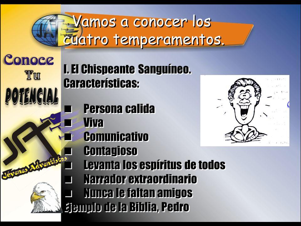 Vamos a conocer los cuatro temperamentos. I. El Chispeante Sanguíneo. Características: Persona calida Viva Comunicativo Contagioso Levanta los espírit