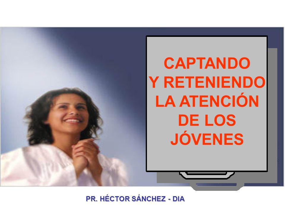 CAPTANDO Y RETENIENDO LA ATENCIÓN DE LOS JÓVENES PR. HÉCTOR SÁNCHEZ - DIA