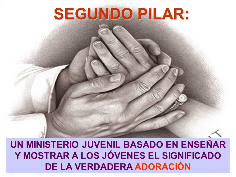 SEGUNDO PILAR: UN MINISTERIO JUVENIL BASADO EN ENSEÑAR Y MOSTRAR A LOS JÓVENES EL SIGNIFICADO DE LA VERDADERA ADORACIÓN